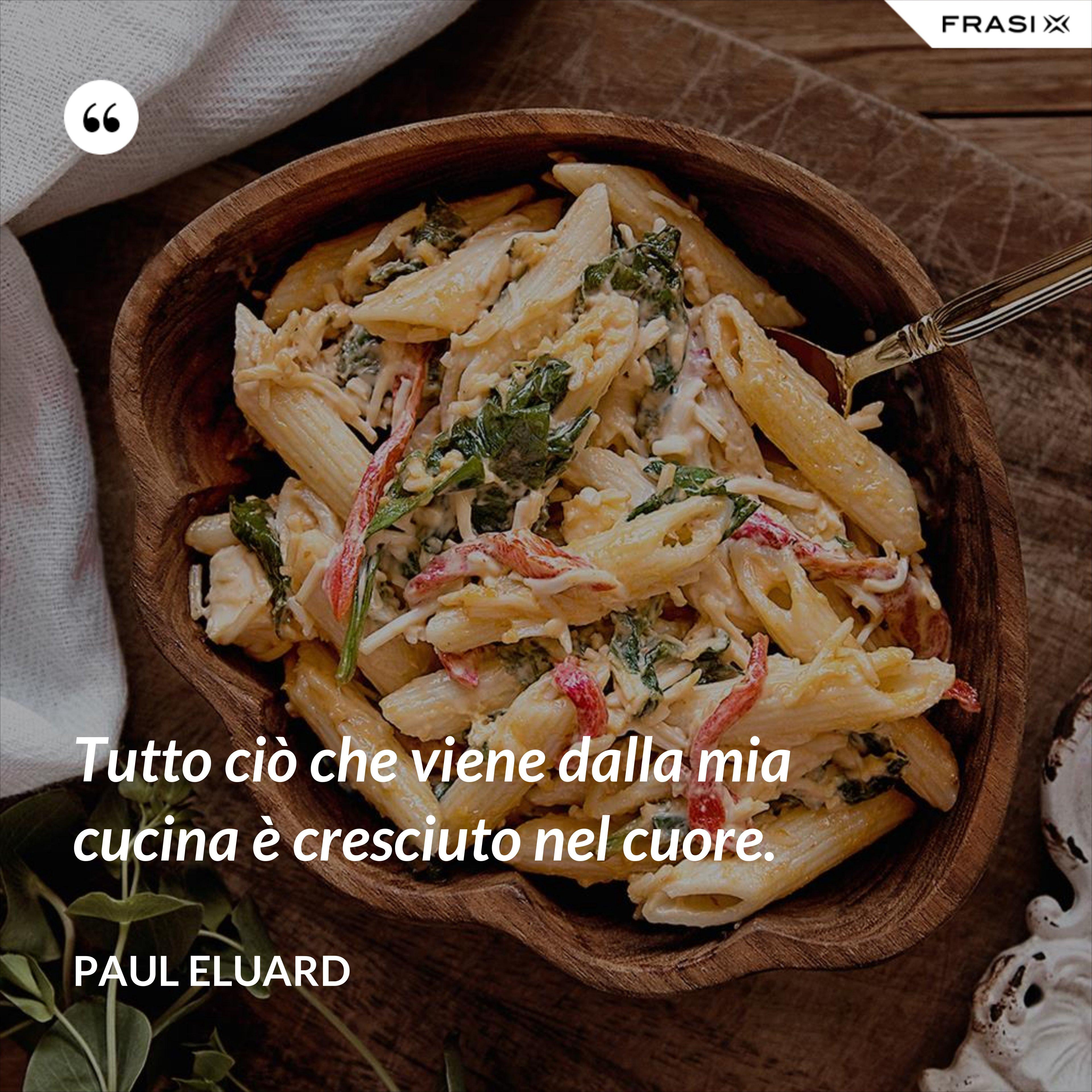 Tutto ciò che viene dalla mia cucina è cresciuto nel cuore. - Paul Eluard