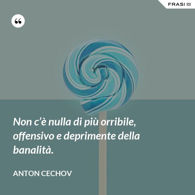 Non c'è nulla di più orribile, offensivo e deprimente della banalità. - Anton Cechov