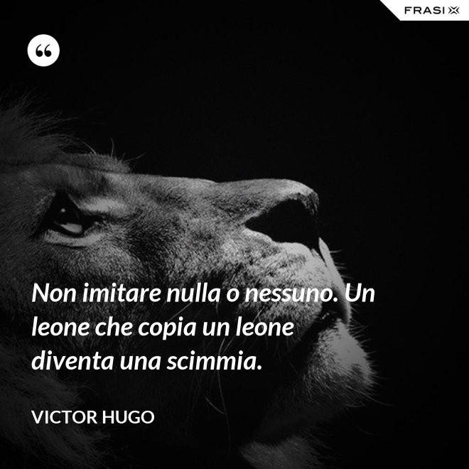 Non imitare nulla o nessuno. Un leone che copia un leone diventa una scimmia. - Victor Hugo