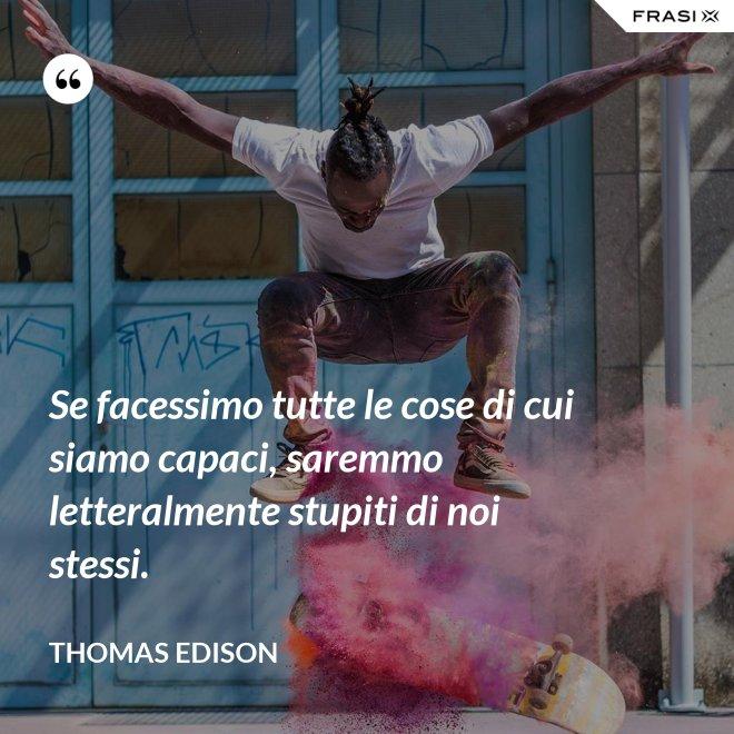 Se facessimo tutte le cose di cui siamo capaci, saremmo letteralmente stupiti di noi stessi. - Thomas Edison