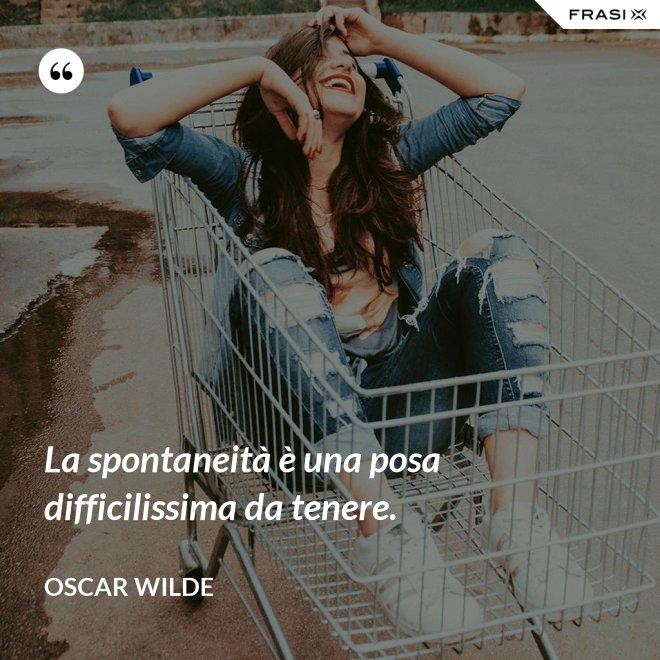 La spontaneità è una posa difficilissima da tenere. - Oscar Wilde
