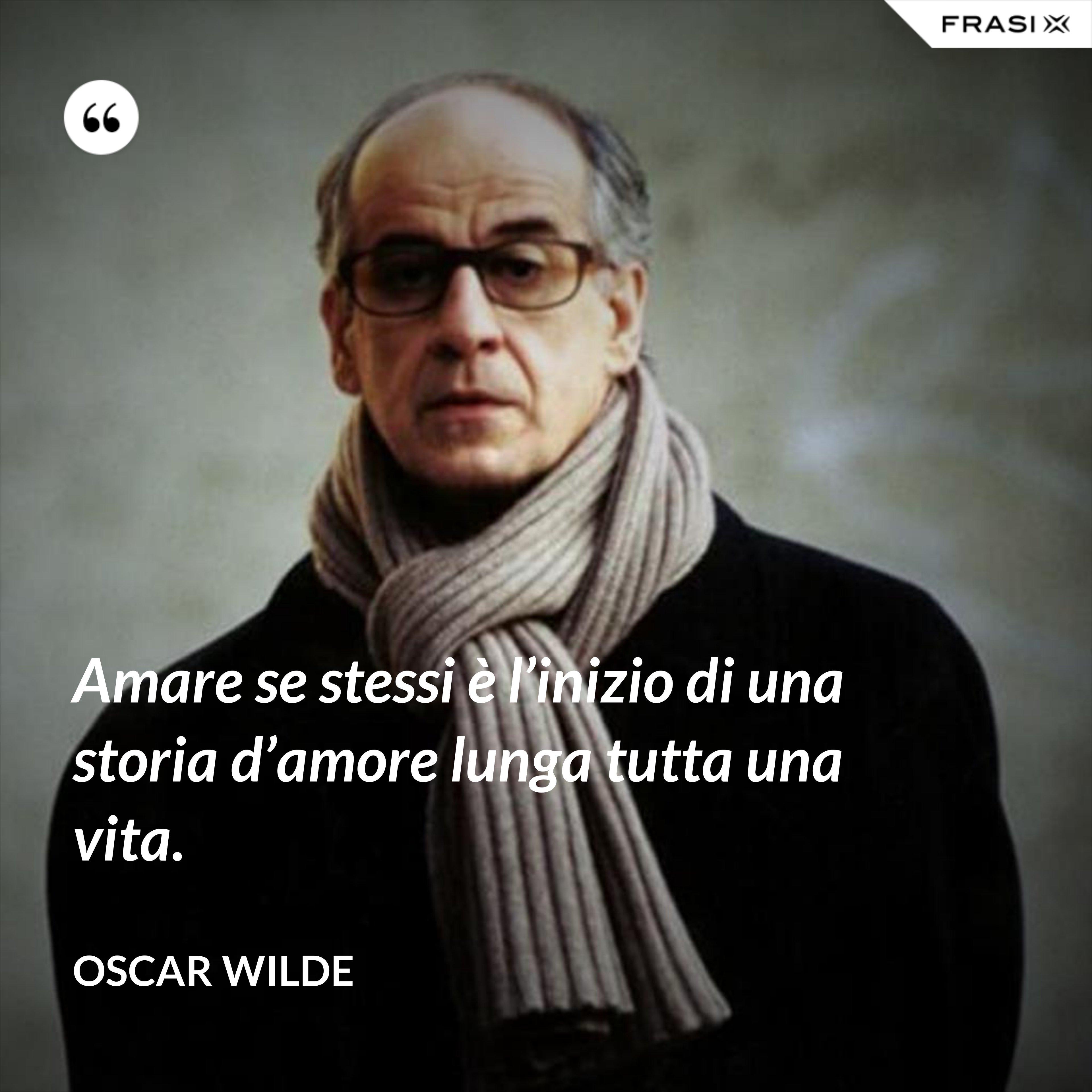 Amare se stessi è l'inizio di una storia d'amore lunga tutta una vita. - Oscar Wilde