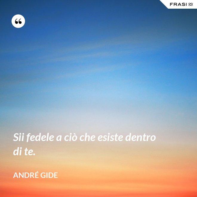 Sii fedele a ciò che esiste dentro di te. - André Gide