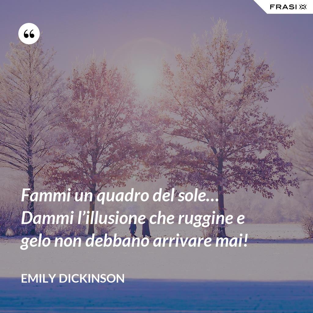 Fammi un quadro del sole… Dammi l'illusione che ruggine e gelo non debbano arrivare mai! - Emily Dickinson