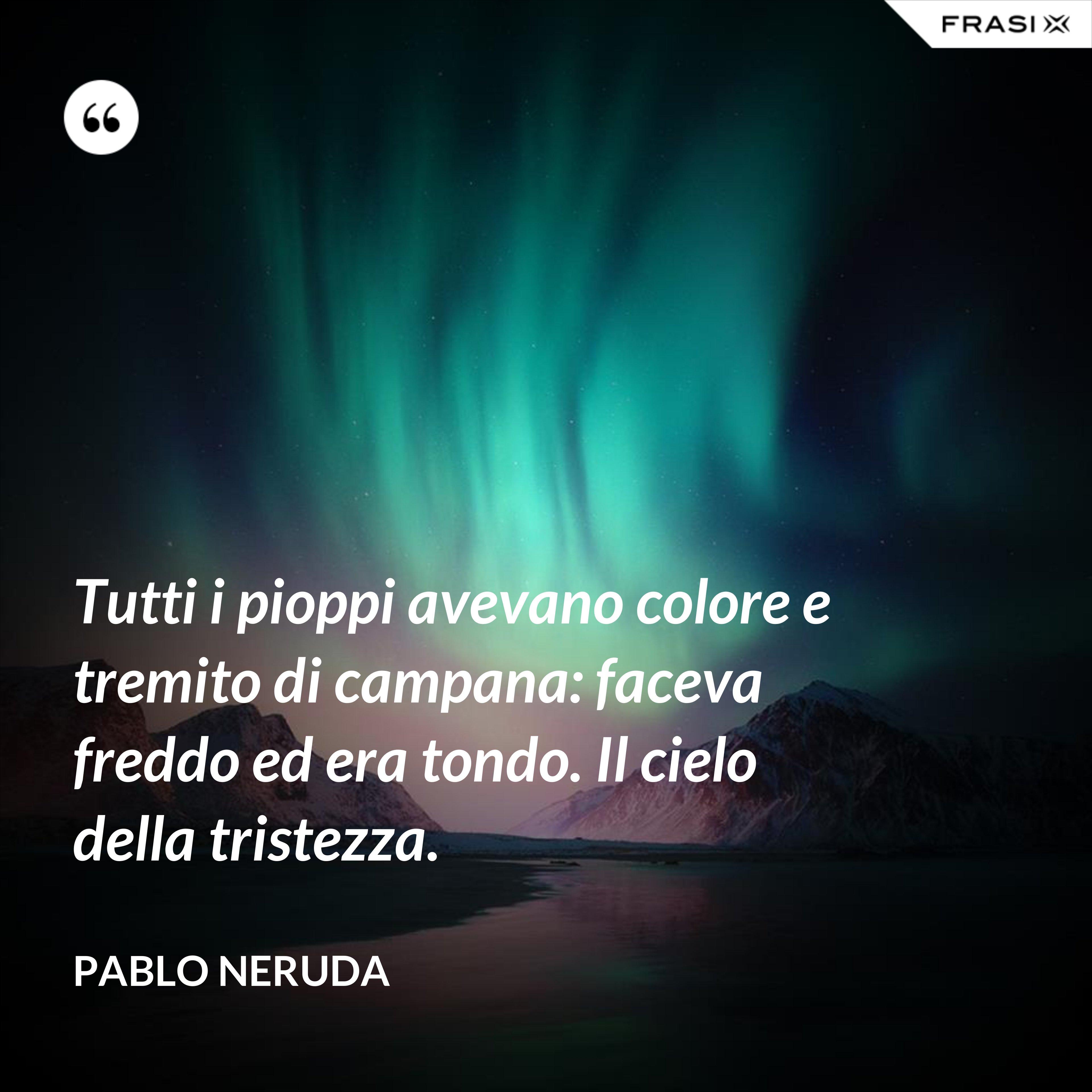 Tutti i pioppi avevano colore e tremito di campana: faceva freddo ed era tondo. Il cielo della tristezza. - Pablo Neruda