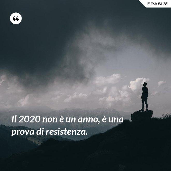 Il 2020 non è un anno, è una prova di resistenza. - Anonimo