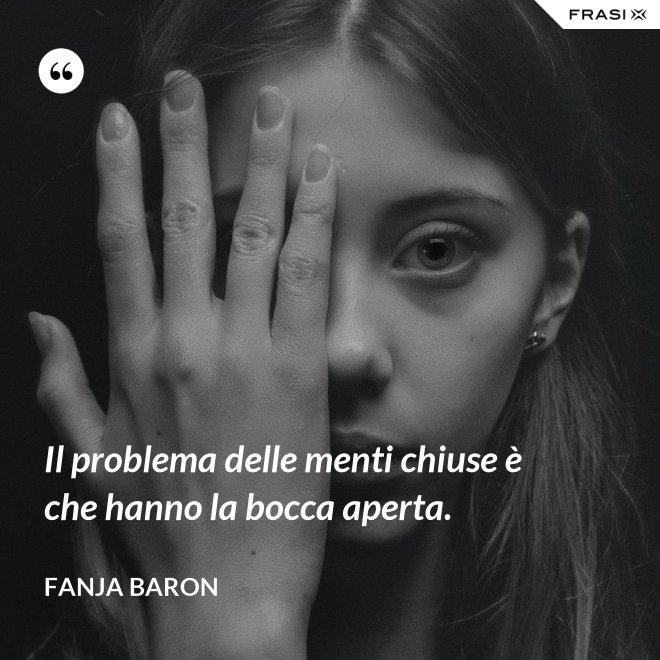 Il problema delle menti chiuse è che hanno la bocca aperta. - Fanja Baron