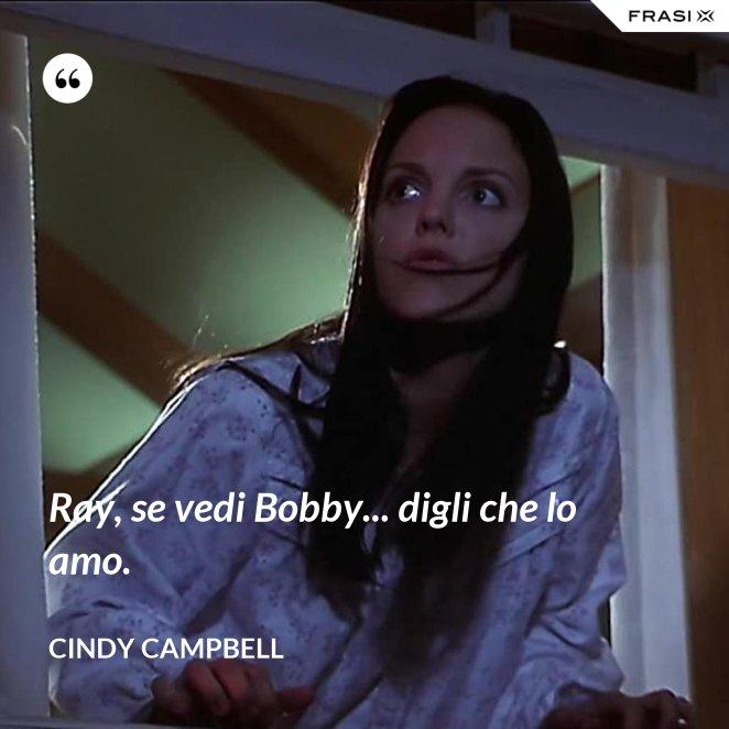 Ray, se vedi Bobby... digli che lo amo.