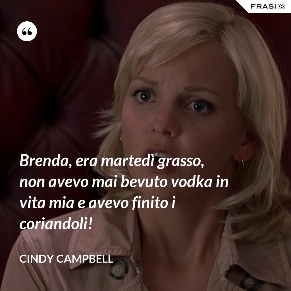 Brenda, era martedì grasso, non avevo mai bevuto vodka in vita mia e avevo finito i coriandoli! - Cindy Campbell
