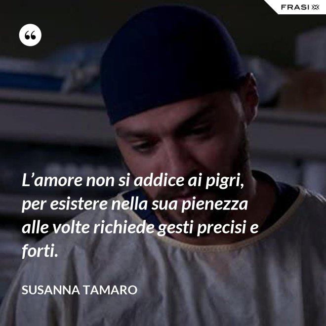 L'amore non si addice ai pigri, per esistere nella sua pienezza alle volte richiede gesti precisi e forti. - Susanna Tamaro
