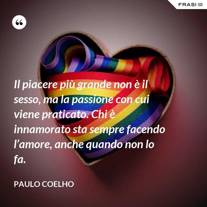 Il piacere più grande non è il sesso, ma la passione con cui viene praticato. Chi è innamorato sta sempre facendo l'amore, anche quando non lo fa. - Paulo Coelho