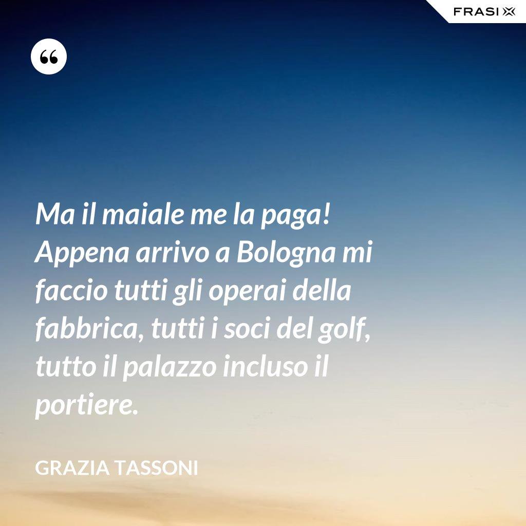 Ma il maiale me la paga! Appena arrivo a Bologna mi faccio tutti gli operai della fabbrica, tutti i soci del golf, tutto il palazzo incluso il portiere. - Grazia Tassoni