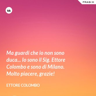 Ma guardi che io non sono duca... Io sono il Sig. Ettore Colombo e sono di Milano. Molto piacere, grazie!