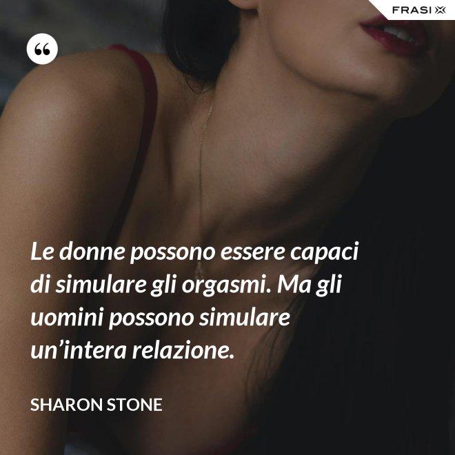 Le donne possono essere capaci di simulare gli orgasmi. Ma gli uomini possono simulare un'intera relazione. - Sharon Stone