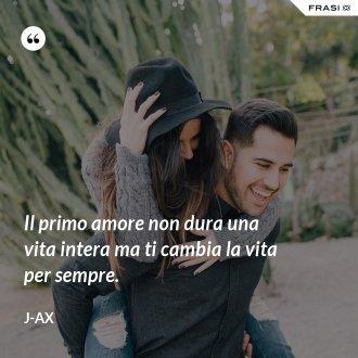 Il primo amore non dura una vita intera ma ti cambia la vita per sempre.
