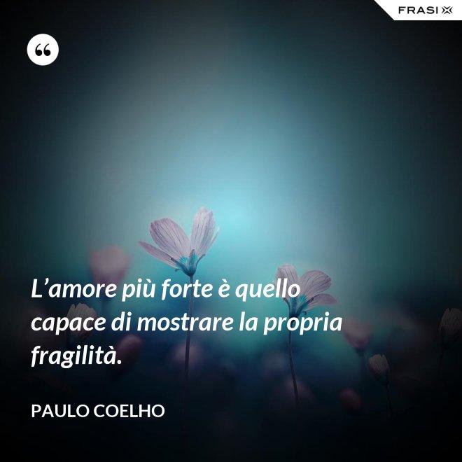 L'amore più forte è quello capace di mostrare la propria fragilità. - Paulo Coelho