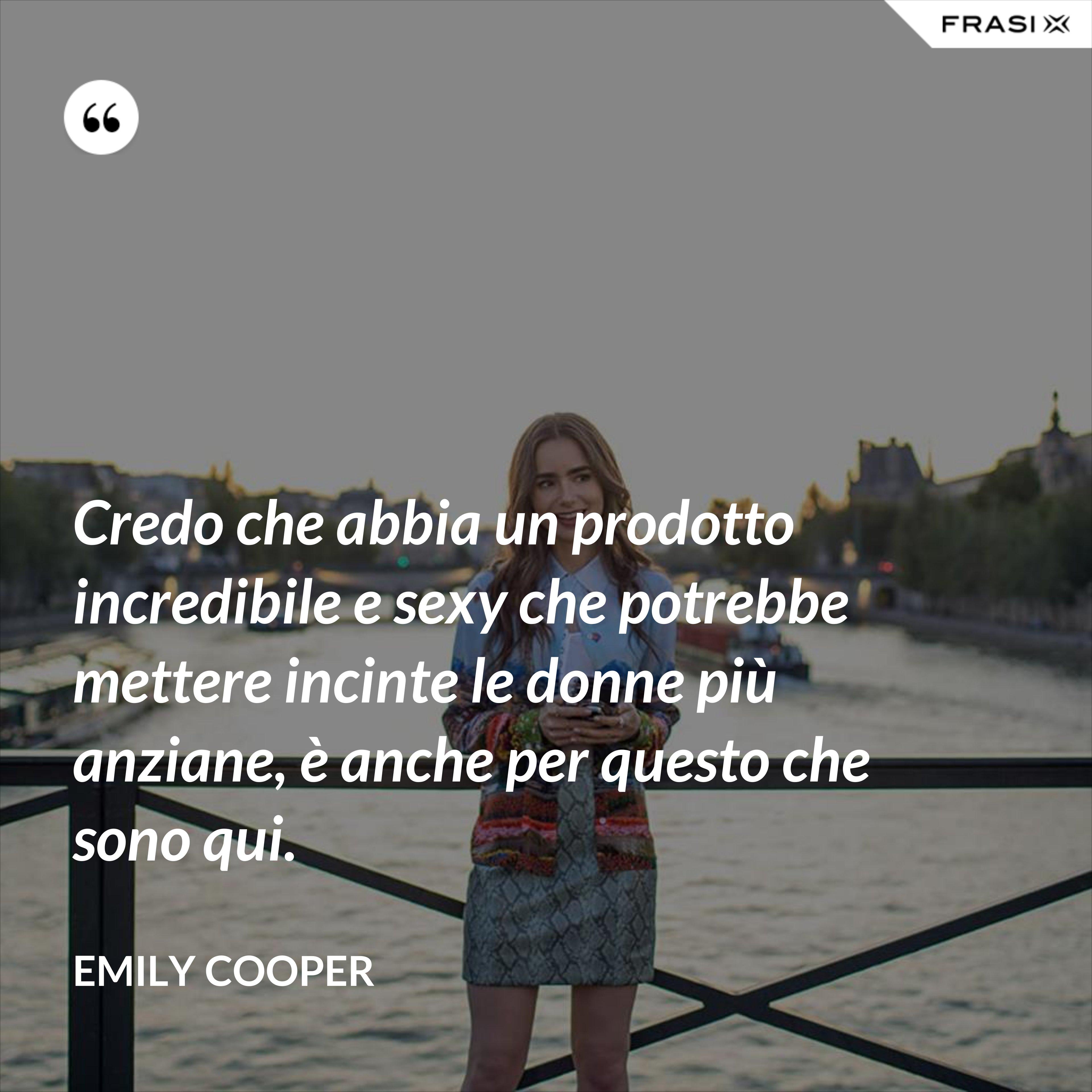 Credo che abbia un prodotto incredibile e sexy che potrebbe mettere incinte le donne più anziane, è anche per questo che sono qui. - Emily Cooper