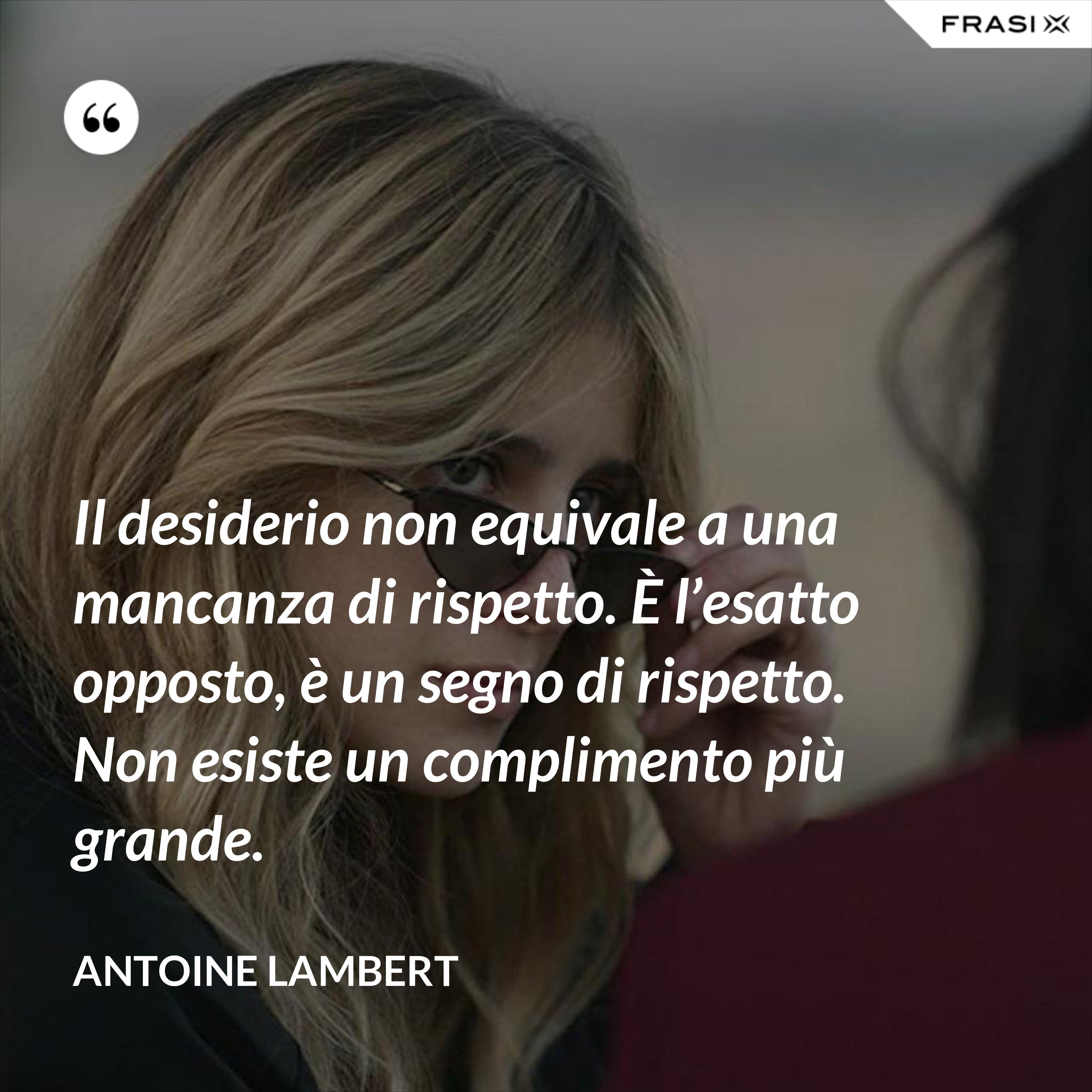 Il desiderio non equivale a una mancanza di rispetto. È l'esatto opposto, è un segno di rispetto. Non esiste un complimento più grande. - Antoine Lambert