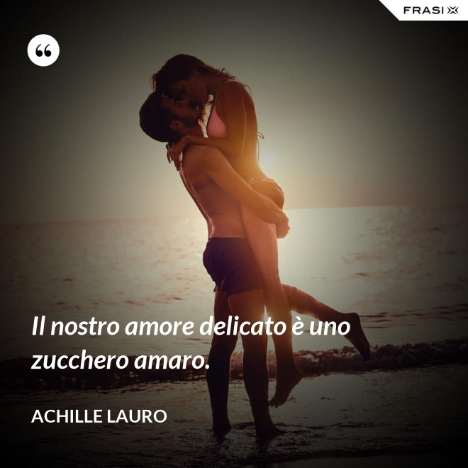 Il nostro amore delicato è uno zucchero amaro. - Achille Lauro