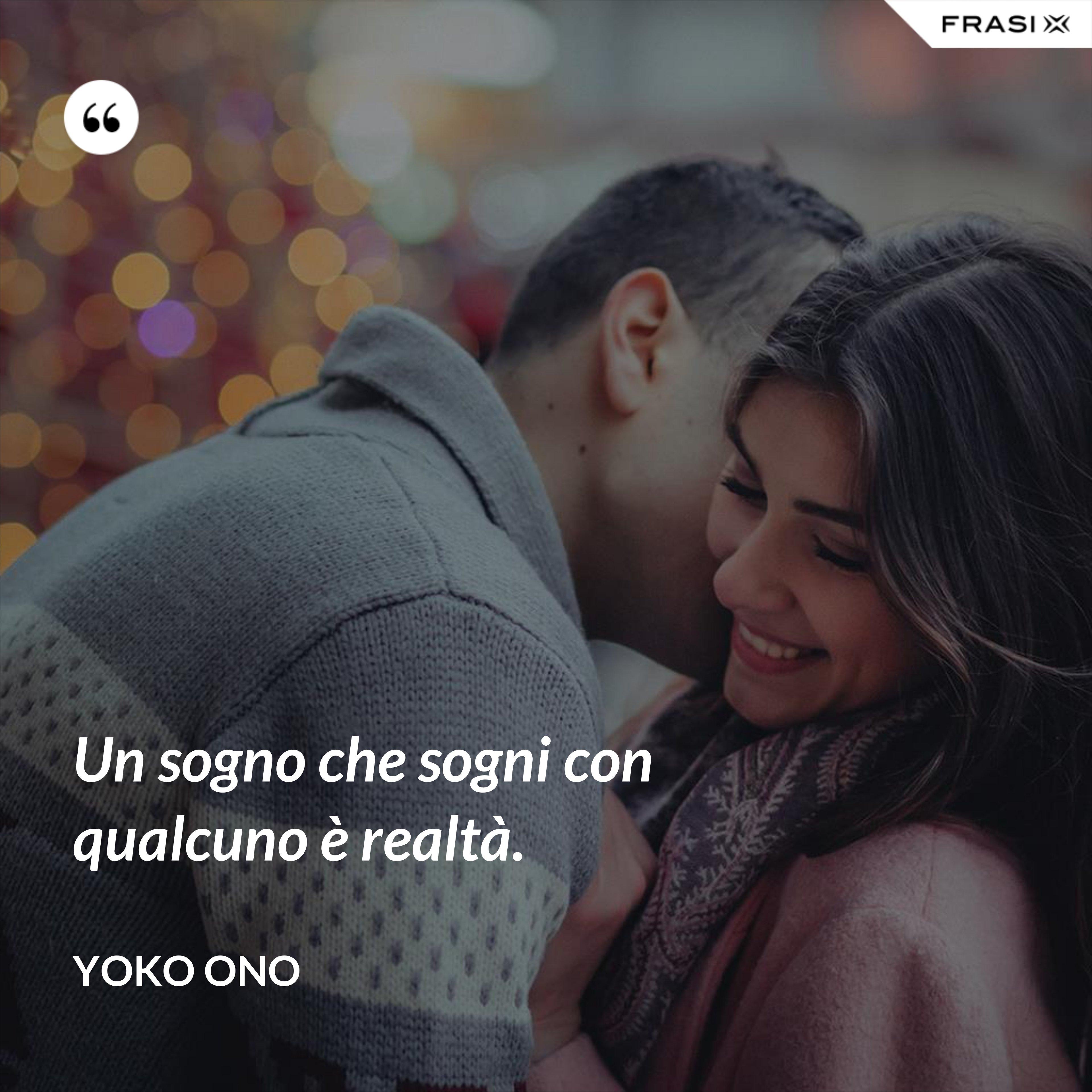 Un sogno che sogni con qualcuno è realtà. - Yoko Ono