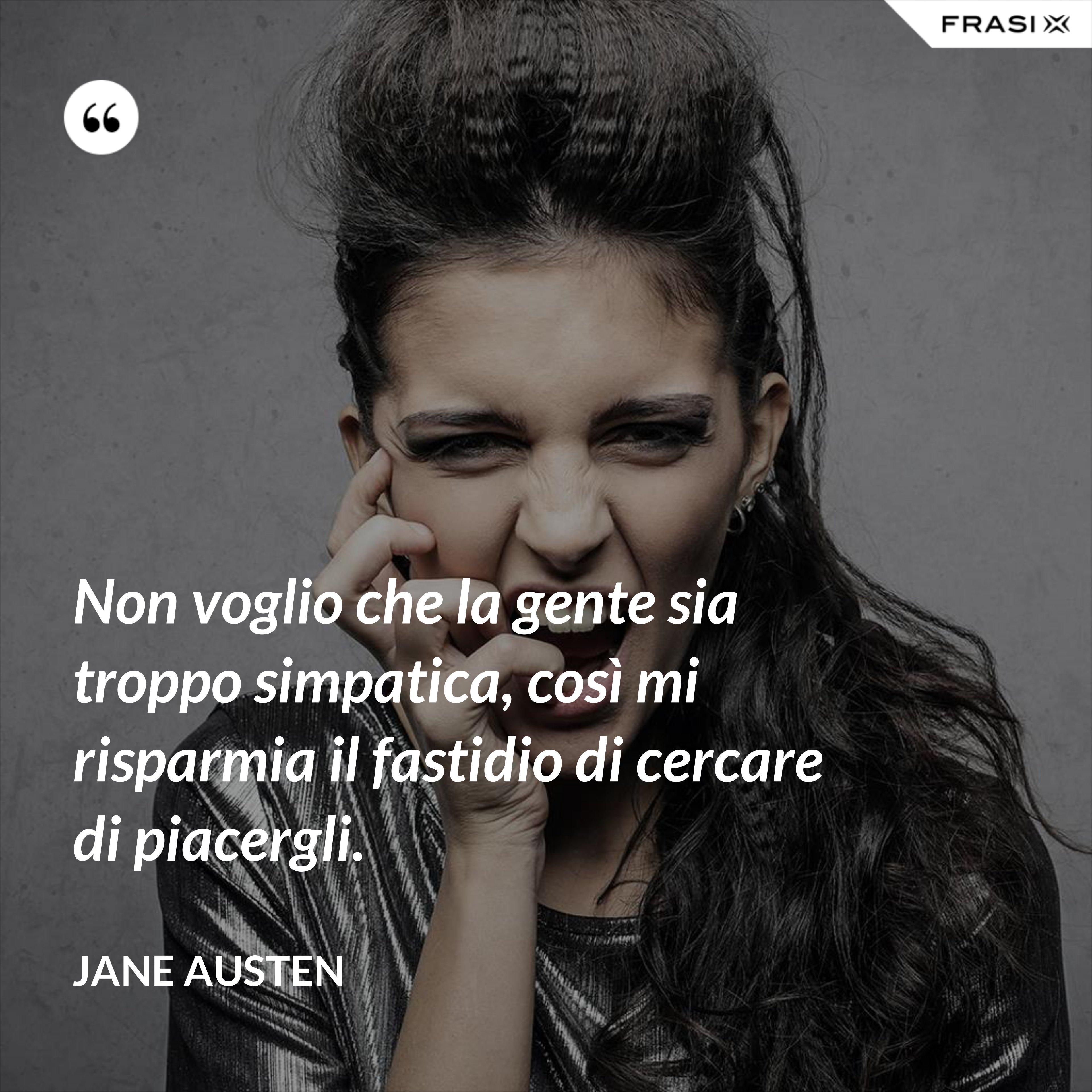 Non voglio che la gente sia troppo simpatica, così mi risparmia il fastidio di cercare di piacergli. - Jane Austen