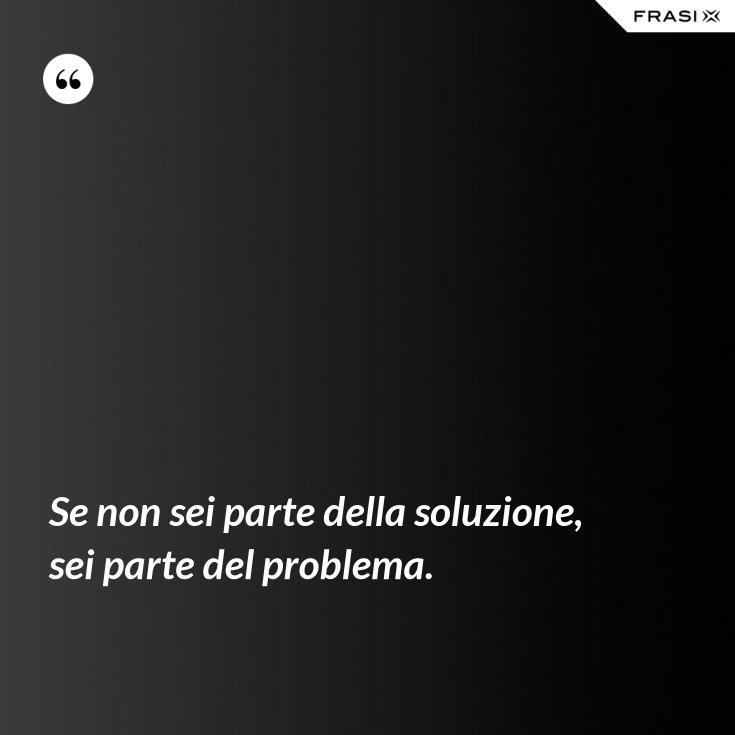 Se non sei parte della soluzione, sei parte del problema.