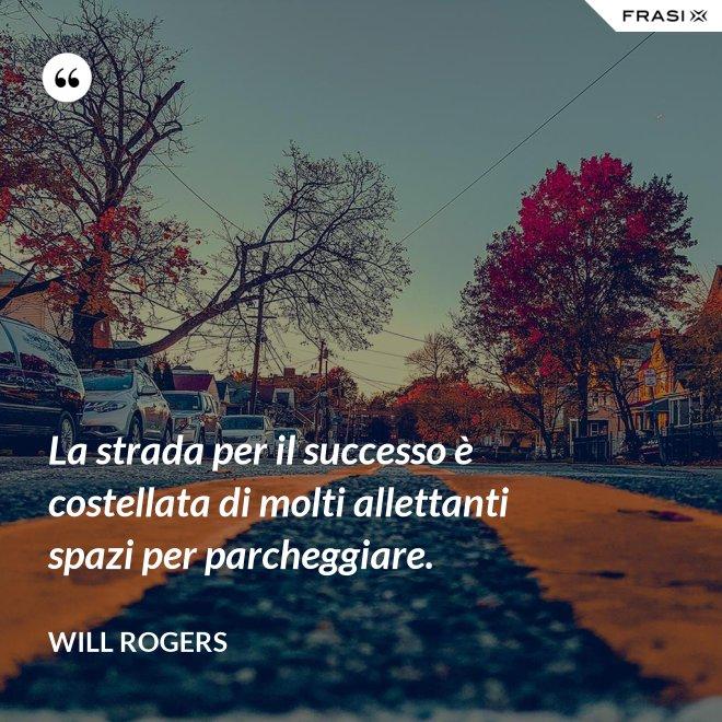 La strada per il successo è costellata di molti allettanti spazi per parcheggiare. - Will Rogers