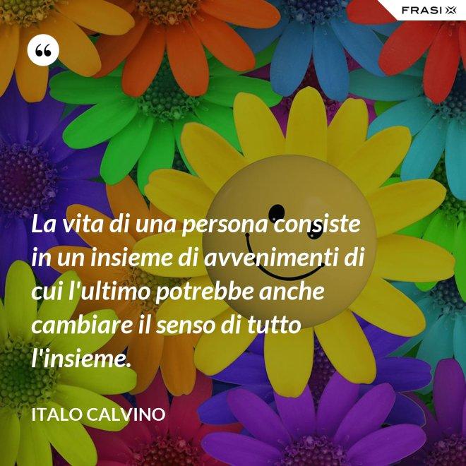La vita di una persona consiste in un insieme di avvenimenti di cui l'ultimo potrebbe anche cambiare il senso di tutto l'insieme. - Italo Calvino