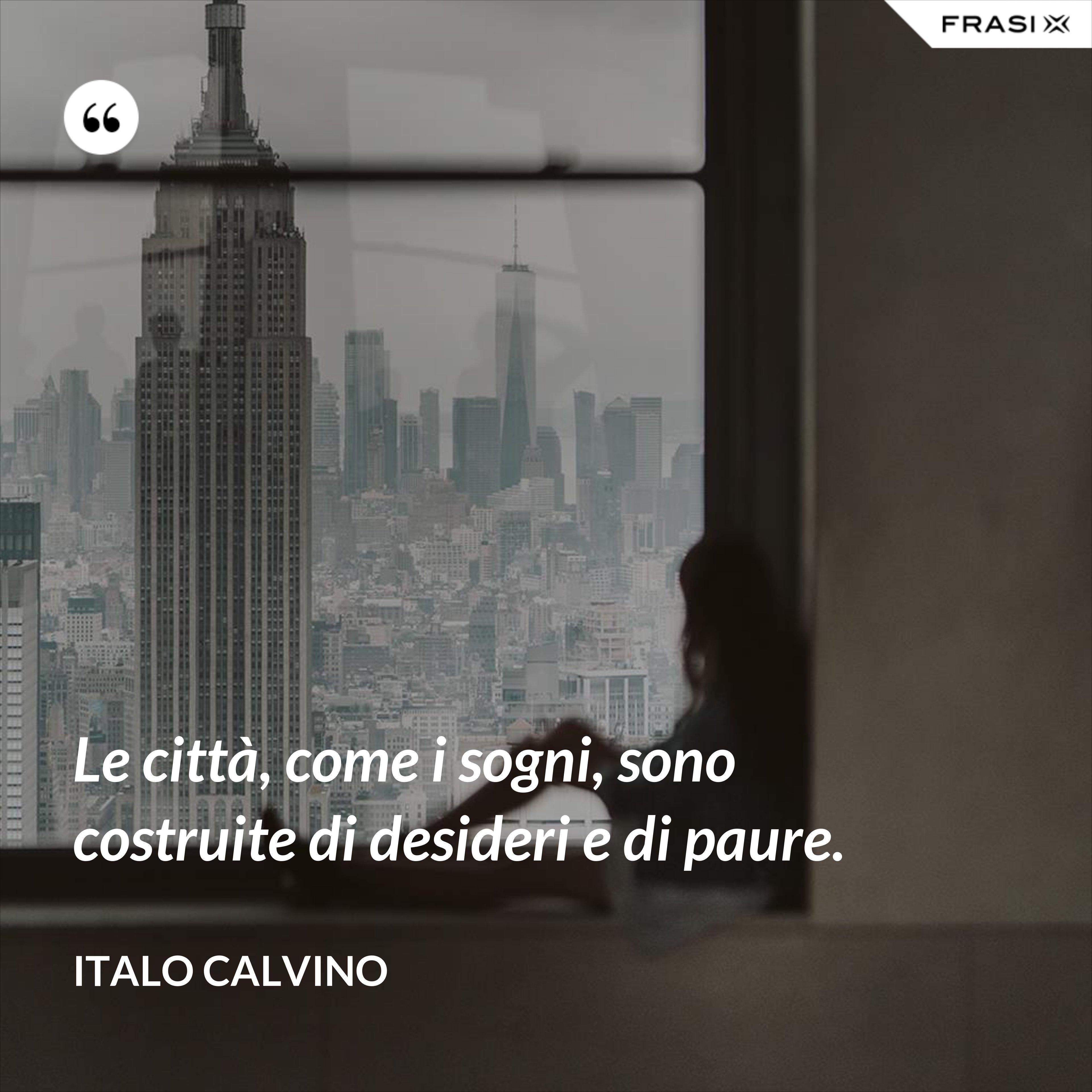 Le città, come i sogni, sono costruite di desideri e di paure. - Italo Calvino