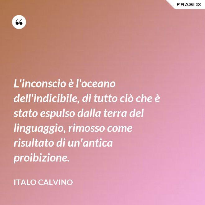 L'inconscio è l'oceano dell'indicibile, di tutto ciò che è stato espulso dalla terra del linguaggio, rimosso come risultato di un'antica proibizione. - Italo Calvino