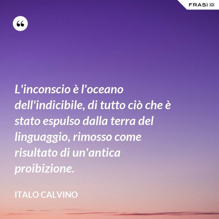 L'inconscio è l'oceano dell'indicibile, di tutto ciò che è stato espulso dalla terra del linguaggio, rimosso come risultato di un'antica proibizione.