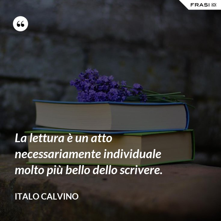 La lettura è un atto necessariamente individuale molto più bello dello scrivere.