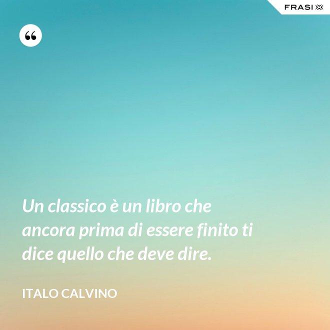 Un classico è un libro che ancora prima di essere finito ti dice quello che deve dire. - Italo Calvino