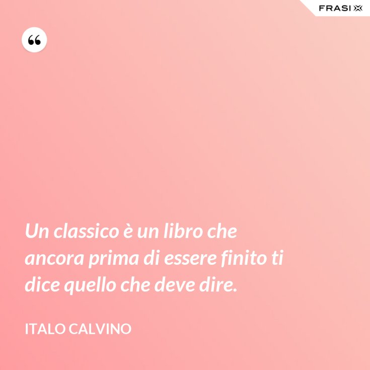 Un classico è un libro che ancora prima di essere finito ti dice quello che deve dire.