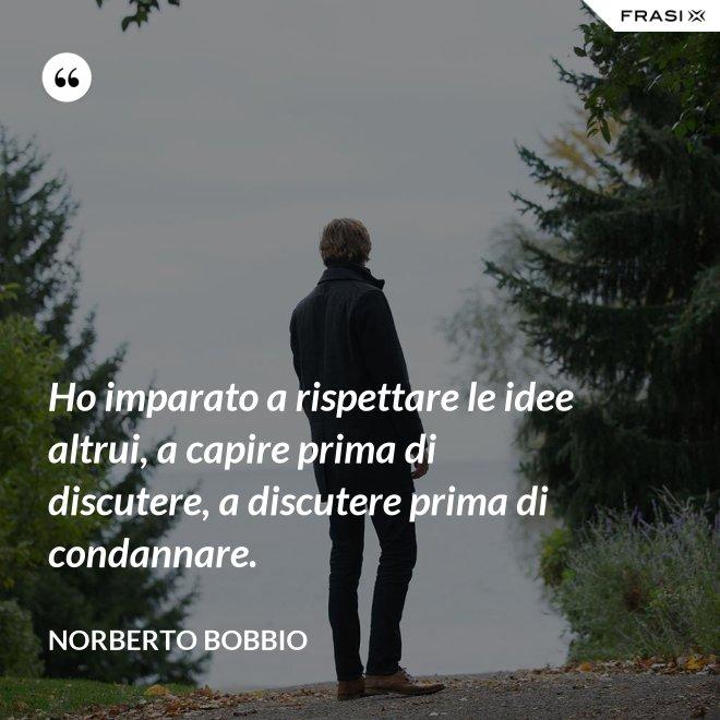 Ho imparato a rispettare le idee altrui, a capire prima di discutere, a discutere prima di condannare. - Norberto Bobbio