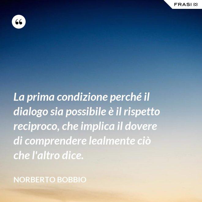 La prima condizione perché il dialogo sia possibile è il rispetto reciproco, che implica il dovere di comprendere lealmente ciò che l'altro dice. - Norberto Bobbio
