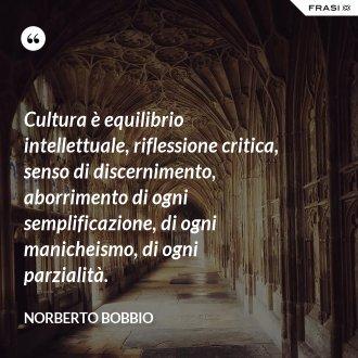 Cultura è equilibrio intellettuale, riflessione critica, senso di discernimento, aborrimento di ogni semplificazione, di ogni manicheismo, di ogni parzialità.