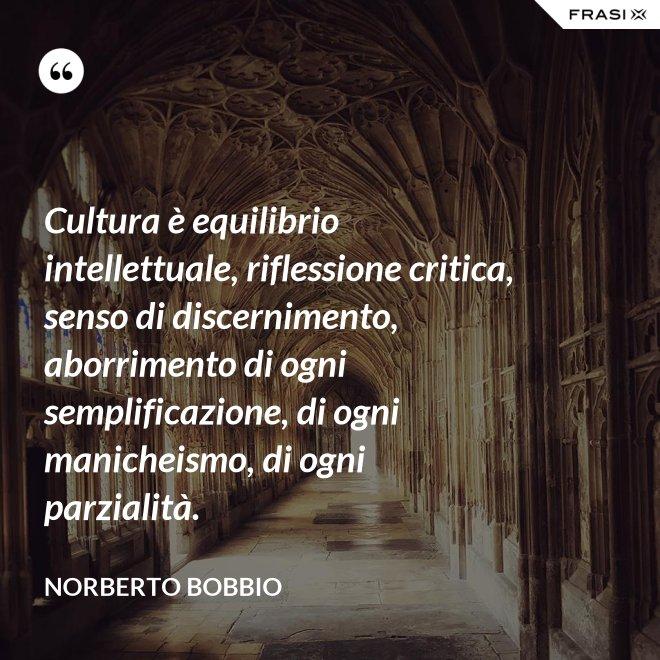 Cultura è equilibrio intellettuale, riflessione critica, senso di discernimento, aborrimento di ogni semplificazione, di ogni manicheismo, di ogni parzialità. - Norberto Bobbio