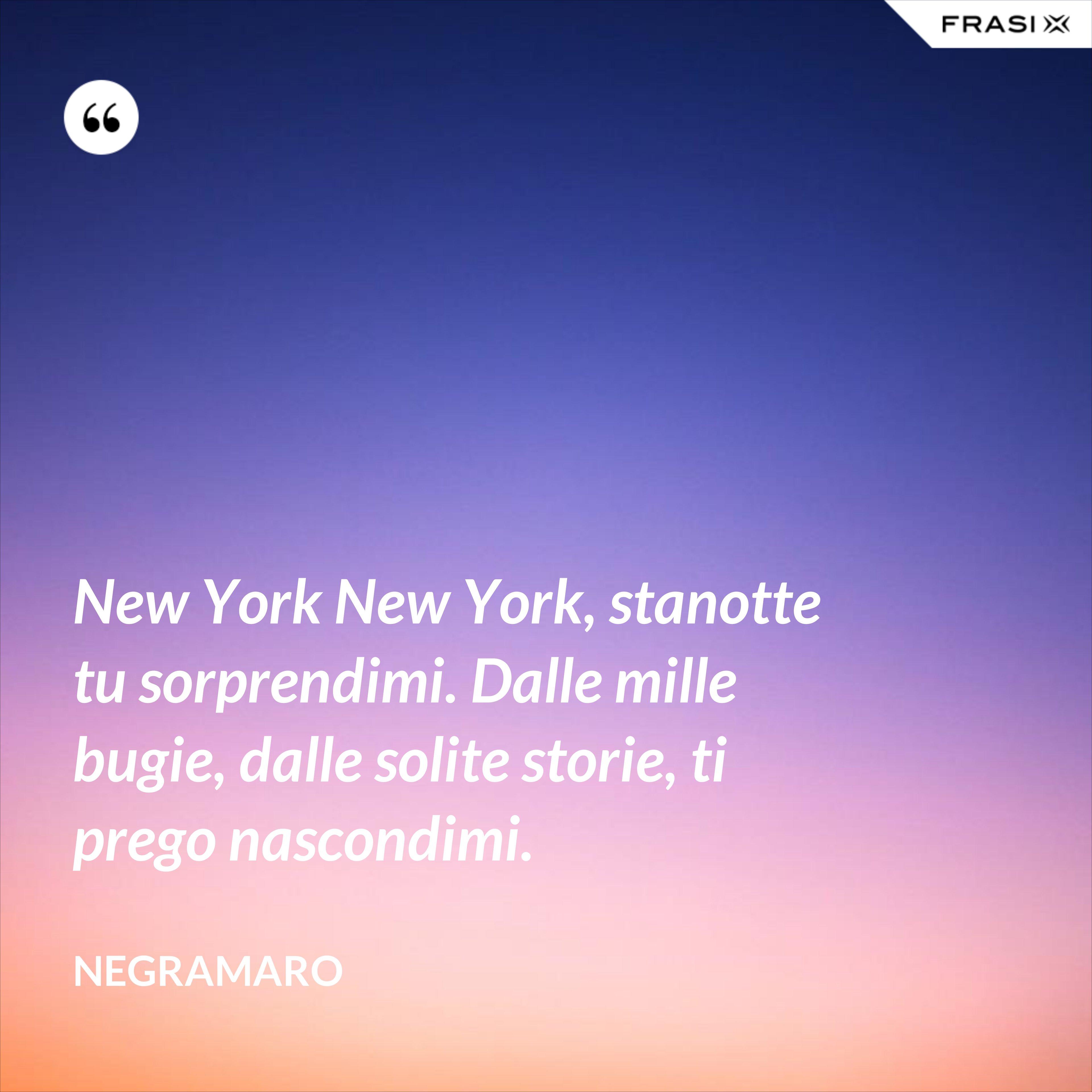 New York New York, stanotte tu sorprendimi. Dalle mille bugie, dalle solite storie, ti prego nascondimi. - Negramaro