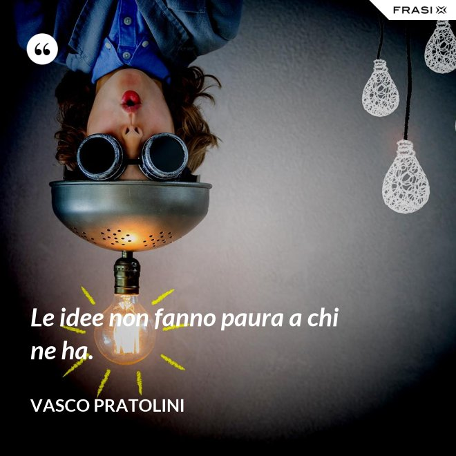 Le idee non fanno paura a chi ne ha. - Vasco Pratolini