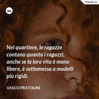 Nel quartiere, le ragazze contano quanto i ragazzi, anche se la loro vita è meno libera, è sottomessa a modelli più rigidi. - Vasco Pratolini