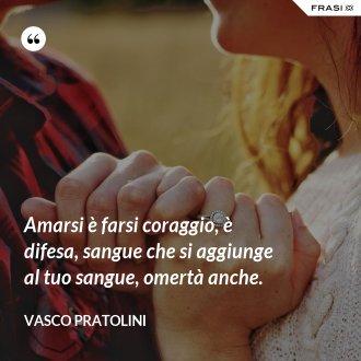 Amarsi è farsi coraggio, è difesa, sangue che si aggiunge al tuo sangue, omertà anche. - Vasco Pratolini