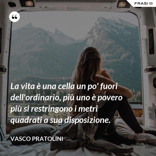 La vita è una cella un po' fuori dell'ordinario, più uno è povero più si restringono i metri quadrati a sua disposizione. - Vasco Pratolini