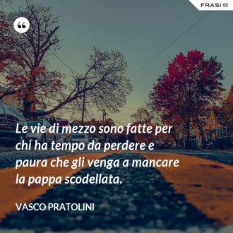 Le vie di mezzo sono fatte per chi ha tempo da perdere e paura che gli venga a mancare la pappa scodellata. - Vasco Pratolini