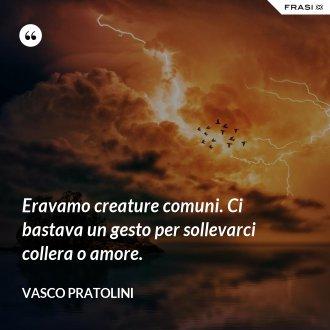 Eravamo creature comuni. Ci bastava un gesto per sollevarci collera o amore. - Vasco Pratolini