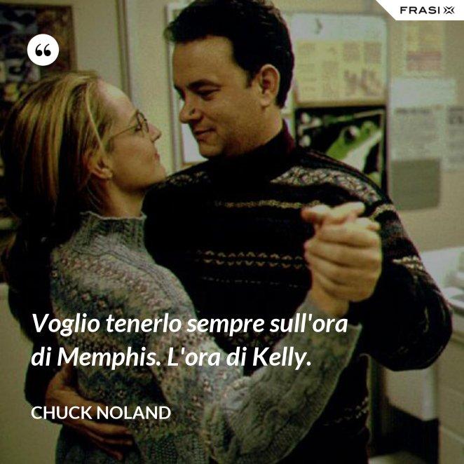 Voglio tenerlo sempre sull'ora di Memphis. L'ora di Kelly.