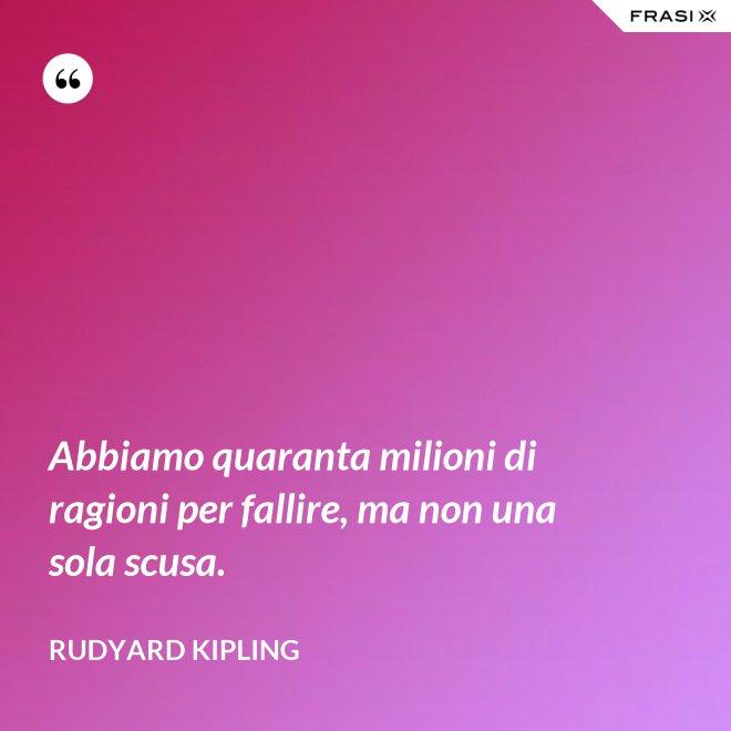 Abbiamo quaranta milioni di ragioni per fallire, ma non una sola scusa. - Rudyard Kipling