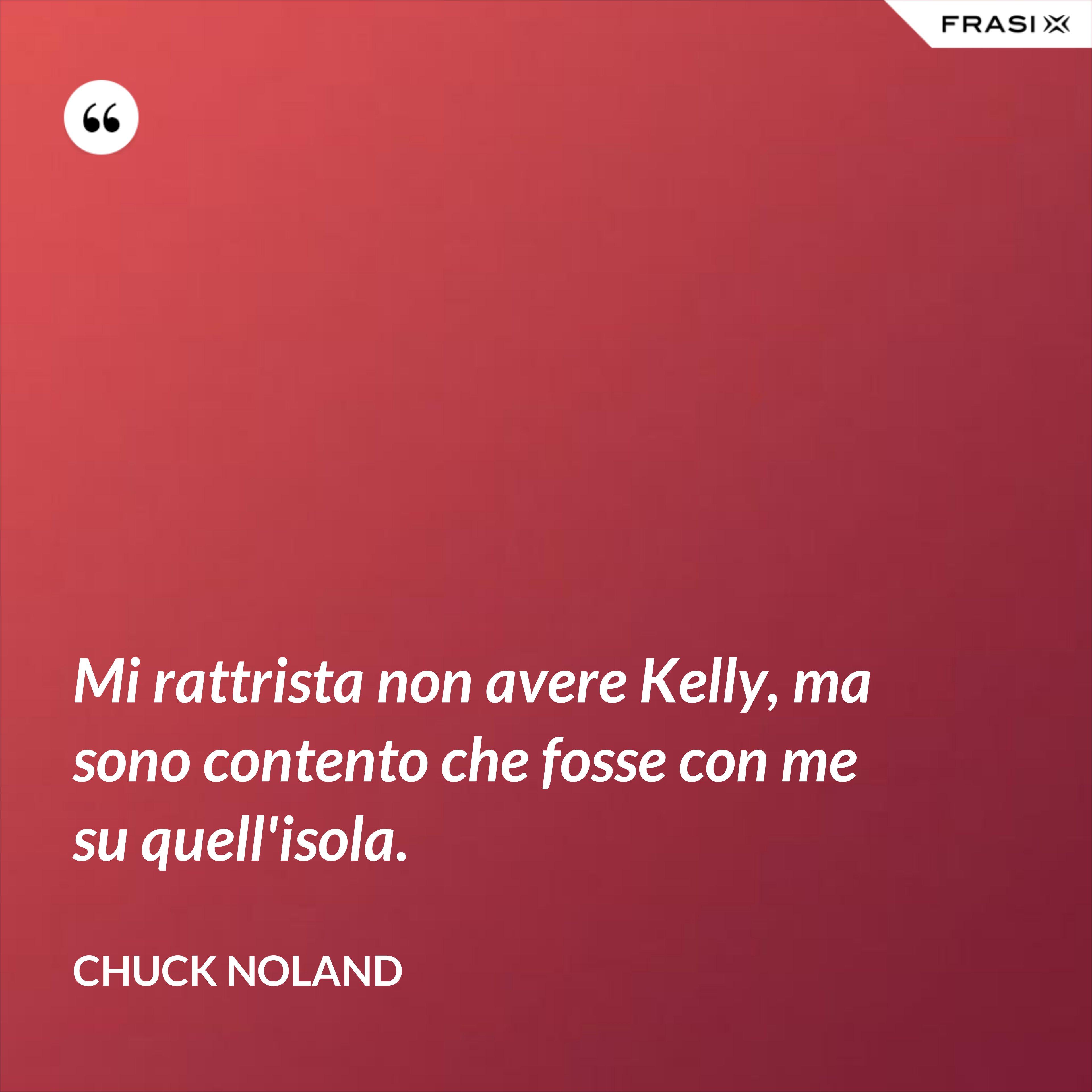 Mi rattrista non avere Kelly, ma sono contento che fosse con me su quell'isola. - Chuck Noland