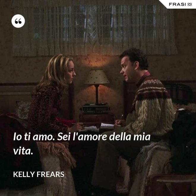 Io ti amo. Sei l'amore della mia vita. - Kelly Frears