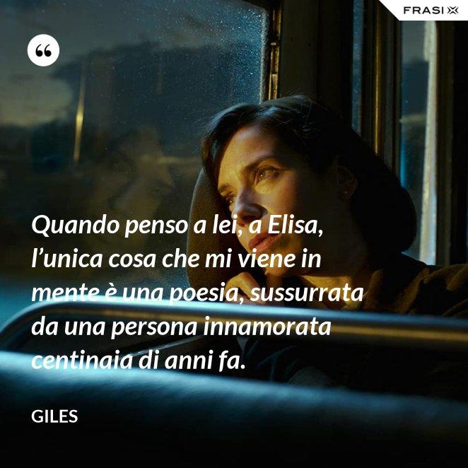 Quando penso a lei, a Elisa, l'unica cosa che mi viene in mente è una poesia, sussurrata da una persona innamorata centinaia di anni fa.
